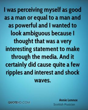 Annie Lennox - I was perceiving myself as good as a man or equal to a man and as powerful and I wanted to look ambiguous because I thought that was a very interesting statement to make through the media. And it certainly did cause quite a few ripples and interest and shock waves.