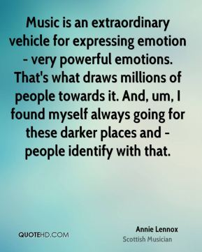 Annie Lennox - Music is an extraordinary vehicle for expressing emotion - very powerful emotions. That's what draws millions of people towards it. And, um, I found myself always going for these darker places and - people identify with that.