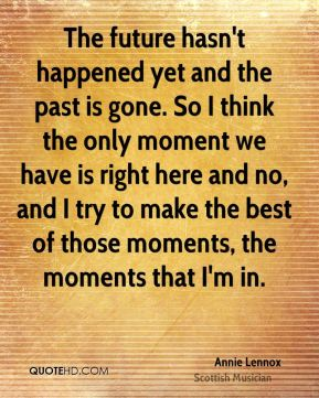 The future hasn't happened yet and the past is gone. So I think the only moment we have is right here and no, and I try to make the best of those moments, the moments that I'm in.