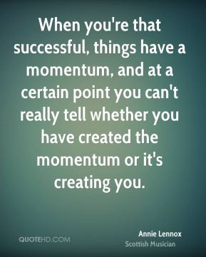 When you're that successful, things have a momentum, and at a certain point you can't really tell whether you have created the momentum or it's creating you.