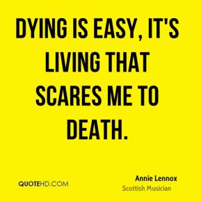 Annie Lennox - Dying is easy, it's living that scares me to death.
