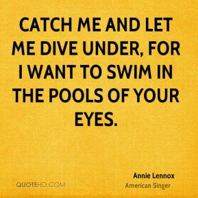 Annie Lennox - Catch me and let me dive under, for I want to swim in the pools of your eyes.