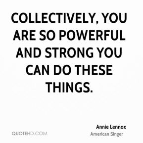 Annie Lennox - Collectively, you are so powerful and strong you can do these things.