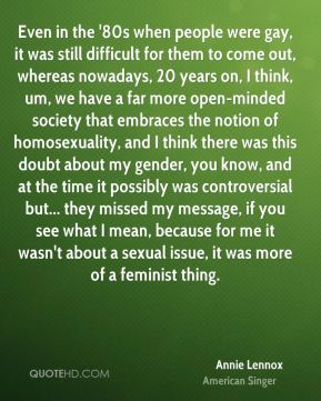 Even in the '80s when people were gay, it was still difficult for them to come out, whereas nowadays, 20 years on, I think, um, we have a far more open-minded society that embraces the notion of homosexuality, and I think there was this doubt about my gender, you know, and at the time it possibly was controversial but... they missed my message, if you see what I mean, because for me it wasn't about a sexual issue, it was more of a feminist thing.
