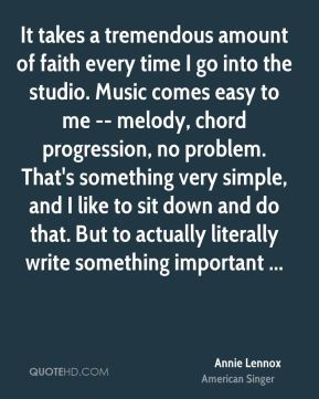It takes a tremendous amount of faith every time I go into the studio. Music comes easy to me -- melody, chord progression, no problem. That's something very simple, and I like to sit down and do that. But to actually literally write something important ...