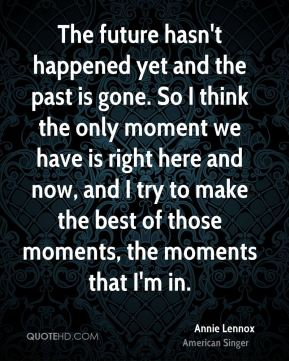 The future hasn't happened yet and the past is gone. So I think the only moment we have is right here and now, and I try to make the best of those moments, the moments that I'm in.