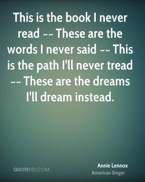 Annie Lennox - This is the book I never read ~~ These are the words I never said ~~ This is the path I'll never tread ~~ These are the dreams I'll dream instead.