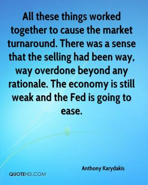 All these things worked together to cause the market turnaround. There was a sense that the selling had been way, way overdone beyond any rationale. The economy is still weak and the Fed is going to ease.