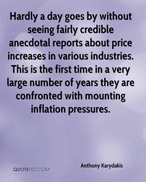 Anthony Karydakis - Hardly a day goes by without seeing fairly credible anecdotal reports about price increases in various industries. This is the first time in a very large number of years they are confronted with mounting inflation pressures.