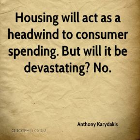 Anthony Karydakis - Housing will act as a headwind to consumer spending. But will it be devastating? No.