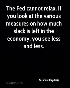 The Fed cannot relax. If you look at the various measures on how much slack is left in the economy, you see less and less.