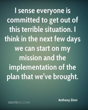 I sense everyone is committed to get out of this terrible situation. I think in the next few days we can start on my mission and the implementation of the plan that we've brought.