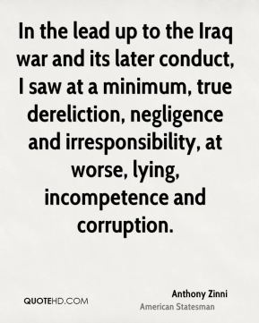Anthony Zinni - In the lead up to the Iraq war and its later conduct, I saw at a minimum, true dereliction, negligence and irresponsibility, at worse, lying, incompetence and corruption.
