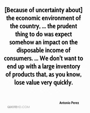 Antonio Perez - [Because of uncertainty about] the economic environment of the country, ... the prudent thing to do was expect somehow an impact on the disposable income of consumers. ... We don't want to end up with a large inventory of products that, as you know, lose value very quickly.
