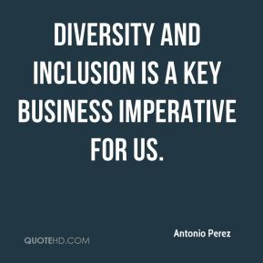 Antonio Perez - Diversity and inclusion is a key business imperative for us.