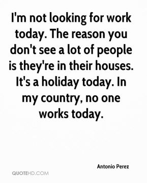Antonio Perez - I'm not looking for work today. The reason you don't see a lot of people is they're in their houses. It's a holiday today. In my country, no one works today.