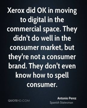 Antonio Perez - Xerox did OK in moving to digital in the commercial space. They didn't do well in the consumer market, but they're not a consumer brand. They don't even know how to spell consumer.