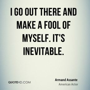 Armand Assante - I go out there and make a fool of myself. It's inevitable.