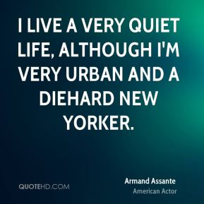 I live a very quiet life, although I'm very urban and a diehard New Yorker.