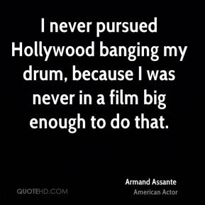 Armand Assante - I never pursued Hollywood banging my drum, because I was never in a film big enough to do that.