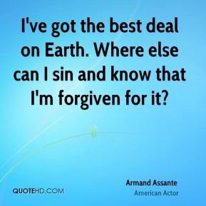 Armand Assante - I've got the best deal on Earth. Where else can I sin and know that I'm forgiven for it?