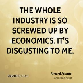 Armand Assante - The whole industry is so screwed up by economics. It's disgusting to me.