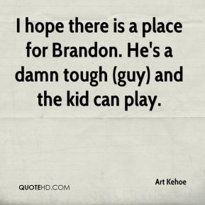 I hope there is a place for Brandon. He's a damn tough (guy) and the kid can play.