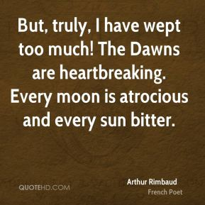 Arthur Rimbaud - But, truly, I have wept too much! The Dawns are heartbreaking. Every moon is atrocious and every sun bitter.