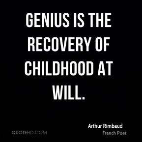 Genius is the recovery of childhood at will.