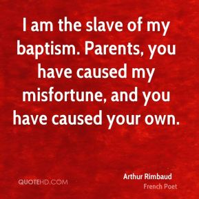 I am the slave of my baptism. Parents, you have caused my misfortune, and you have caused your own.