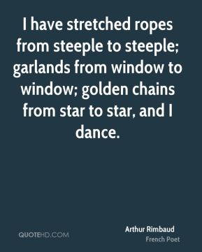 Arthur Rimbaud - I have stretched ropes from steeple to steeple; garlands from window to window; golden chains from star to star, and I dance.