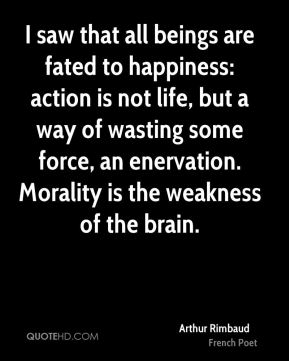 I saw that all beings are fated to happiness: action is not life, but a way of wasting some force, an enervation. Morality is the weakness of the brain.