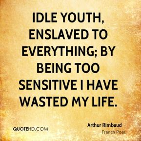 Idle youth, enslaved to everything; by being too sensitive I have wasted my life.