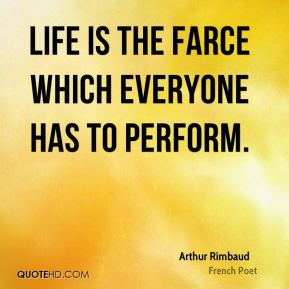 Arthur Rimbaud - Life is the farce which everyone has to perform.