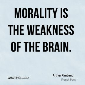 Morality is the weakness of the brain.