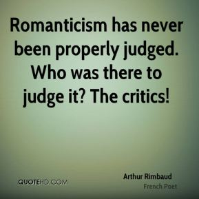Arthur Rimbaud - Romanticism has never been properly judged. Who was there to judge it? The critics!