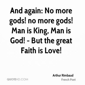 Arthur Rimbaud - And again: No more gods! no more gods! Man is King, Man is God! - But the great Faith is Love!