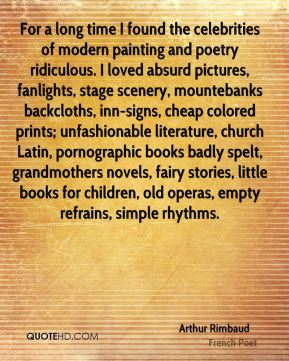 Arthur Rimbaud - For a long time I found the celebrities of modern painting and poetry ridiculous. I loved absurd pictures, fanlights, stage scenery, mountebanks backcloths, inn-signs, cheap colored prints; unfashionable literature, church Latin, pornographic books badly spelt, grandmothers novels, fairy stories, little books for children, old operas, empty refrains, simple rhythms.