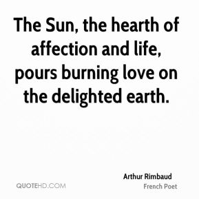 Arthur Rimbaud - The Sun, the hearth of affection and life, pours burning love on the delighted earth.