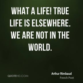 Arthur Rimbaud - What a life! True life is elsewhere. We are not in the world.