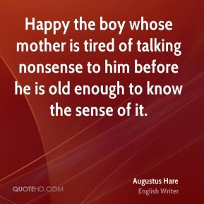 Happy the boy whose mother is tired of talking nonsense to him before he is old enough to know the sense of it.
