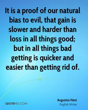 Augustus Hare - It is a proof of our natural bias to evil, that gain is slower and harder than loss in all things good; but in all things bad getting is quicker and easier than getting rid of.