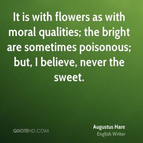 Augustus Hare - It is with flowers as with moral qualities; the bright are sometimes poisonous; but, I believe, never the sweet.