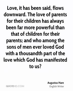 Augustus Hare - Love, it has been said, flows downward. The love of parents for their children has always been far more powerful than that of children for their parents; and who among the sons of men ever loved God with a thousandth part of the love which God has manifested to us?