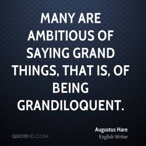 Many are ambitious of saying grand things, that is, of being grandiloquent.