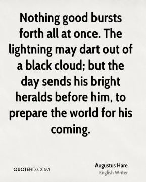Nothing good bursts forth all at once. The lightning may dart out of a black cloud; but the day sends his bright heralds before him, to prepare the world for his coming.