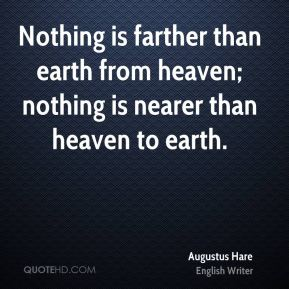 Nothing is farther than earth from heaven; nothing is nearer than heaven to earth.