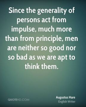 Since the generality of persons act from impulse, much more than from principle, men are neither so good nor so bad as we are apt to think them.