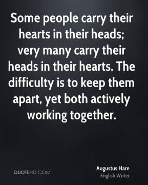 Some people carry their hearts in their heads; very many carry their heads in their hearts. The difficulty is to keep them apart, yet both actively working together.