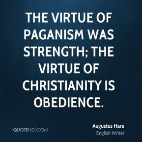 The virtue of paganism was strength; the virtue of Christianity is obedience.